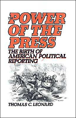The Power of the Press: The Birth of American Political Reporting book written by Thomas C. Leonard