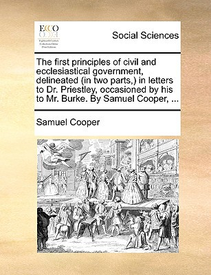 The First Principles of Civil and Ecclesiastical Government, Delineated (in Two Parts, ) in Letters to Dr. Priestley, Occasioned by His to Mr. Burke. written by Cooper, Samuel