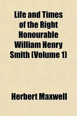 Life and Times of the Right Honourable William Henry Smith (Volume 1) written by Maxwell, Herbert