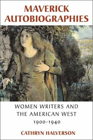 Maverick Autobiographies: Women Writers and the American West, 1900-1940 written by Cathryn Halverson