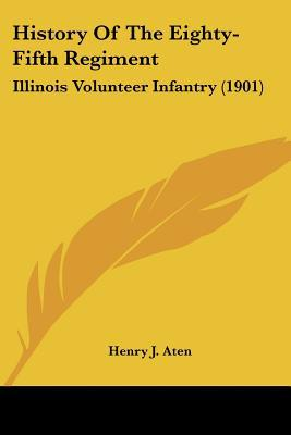 History Of The Eighty-Fifth Regiment: Illinois Volunteer Infantry (1901) written by Henry J. Aten
