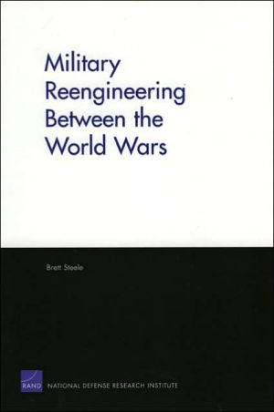 Military Reengineering Between the World Wars book written by Brett D. Steele