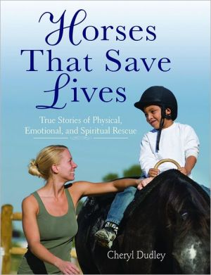 Horses That Saved Lives: True Stories of Physical, Emotional, and Spiritual Rescue book written by Cheryl Dudley