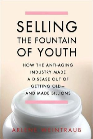 Selling the Fountain of Youth: How the Anti-Aging Industry Made a Disease Out of Getting Old-And Made Billions book written by Arlene Weintraub