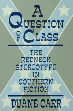 A Question of Class: The Redneck Stereotype in Southern Fiction book written by Duane Carr