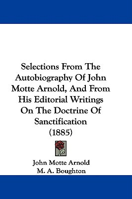 Selections from the Autobiography of John Motte Arnold, and from His Editorial Writings on the Doctrine of Sanctification (1885) written by Arnold, John Motte , Boughton, M. A.