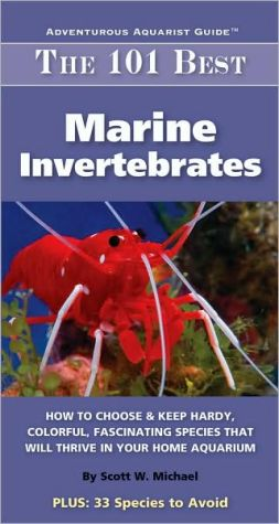 The 101 Best Marine Invertebrates: How to Choose and Keep Hardy, Brilliant, Fascinating Species That Will Thrive in Your Home Aquarium book written by Scott W. Michael