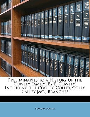 Preliminaries to a History of the Cowley Family [By E. Cowley] Including the Cooley, Colley, Coley, Calley [&C.] Branches book written by Cowley, Edward