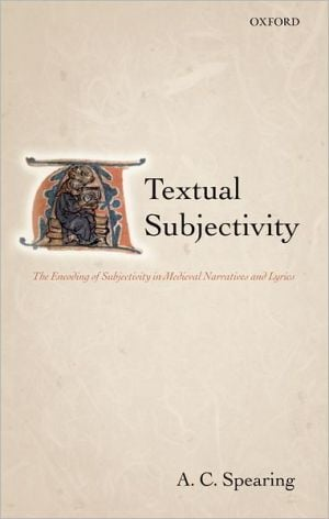 Textual Subjectivity: The Encoding of Subjectivity in Medieval Narratives and Lyrics book written by A. C. Spearing