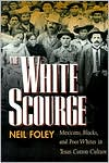 The White Scourge: Mexicans, Blacks, and Poor Whites in Texas Cotton Culture written by Neil Foley