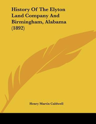 History Of The Elyton Land Company And Birmingham, Alabama (1892) written by Henry Martin Caldwell