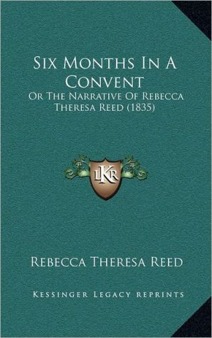Six Months in a Convent: Or the Narrative of Rebecca Theresa Reed (1835) written by Reed, Rebecca Theresa