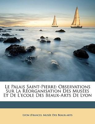 Le Palais Saint-Pierre: Observations Sur La Rorganisation Des Muses Et de L'Ecole Des Beaux-Arts de Lyon written by Lyon (France) Muse Des Beaux-Arts, (France) Muse Des Beaux-A