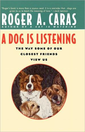 Dog Is Listening: The Way Some of Our Closest Friends View Us book written by Roger A. Caras