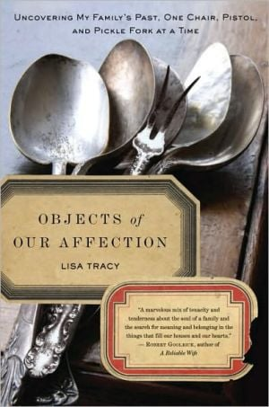 Objects of Our Affection: Uncovering My Family's Past, One Chair, Pistol, and Pickle Fork at a Time book written by Lisa Tracy