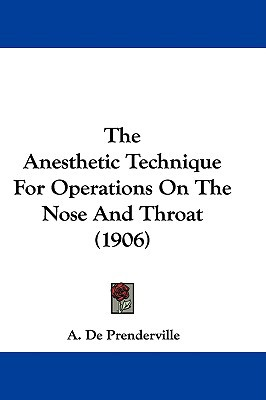 The Anesthetic Technique for Operations on the Nose and Throat (1906) written by Prenderville, A. De