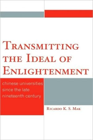 Transmitting the Ideal of Enlightenment: Chinese Universities Since the Late Nineteenth Century book written by Ricardo K.S. Mak