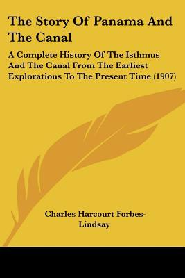 The Story Of Panama And The Canal: A Complete History Of The Isthmus And The Canal From The ... written by Charles Harcourt Forbes-Lindsay
