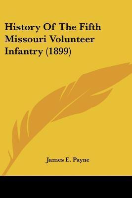 History Of The Fifth Missouri Volunteer Infantry (1899) written by James E. Payne