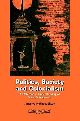 Politics, Society and Colonialism: An Alternative Understanding of Tagore's Responses written by Mukhopadhyay, Amartya