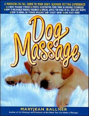 Dog Massage: A Whiskers-to-Tail Guide to Your Dog's Ultimate Petting Experience book written by Maryjean Ballner