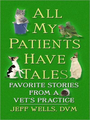 All My Patients Have Tales book written by D. V. M. Jeff Wells
