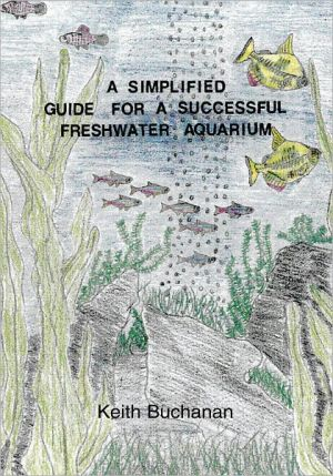 A Simplified Guide for A Successful Freshwater Aquarium: The basic knowledge of setting up a Freshwater Aquarium, maintaining and conditioning, selecting fish, aquarium foods and disease Control book written by Keith Buchanan