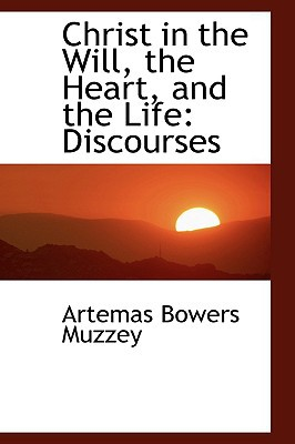 Christ in the Will, the Heart, and the Life: Discourses book written by Artemas Bowers Muzzey
