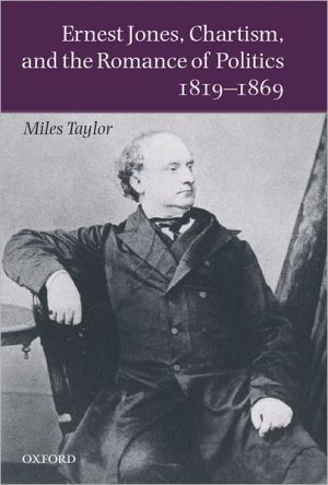 Ernest Jones, Chartism, and the Romance of Politics 1819-1869 book written by Miles Taylor