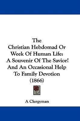 The Christian Hebdomad or Week of Human Life: A Souvenir of the Savior! and an Occasional Help to Family Devotion (1866) written by A. Clergyman, Clergyman