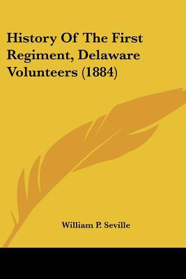 History Of The First Regiment, Delaware Volunteers (1884) written by William P. Seville