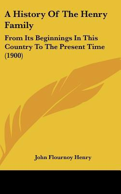 A History Of The Henry Family: From Its Beginnings In This Country To The Present Time (1900) written by John Flournoy Henry