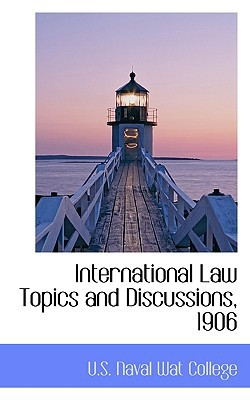 International Law Topics and Discussions, 1906 written by U.S. Naval Wat College