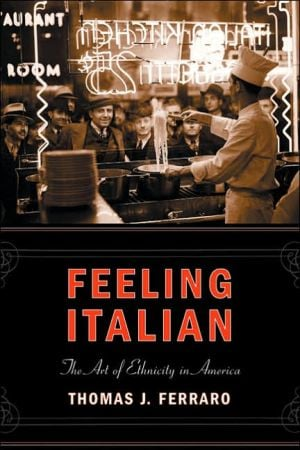 Feeling Italian: The Art of Ethnicity in America written by Thomas Ferraro