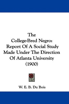The College-Bred Negro: Report of a Social Study Made Under the Direction of Atlanta University (1900) written by Du Bois, W. E. B.