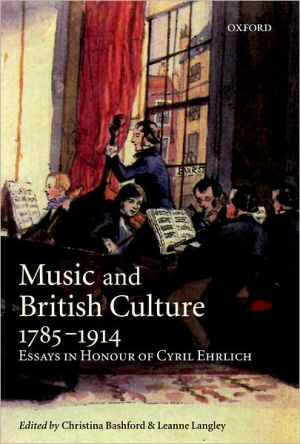 Music and British Culture, 1785-1914: Essays in Honour of Cyril Ehrlich book written by Christina Bashford