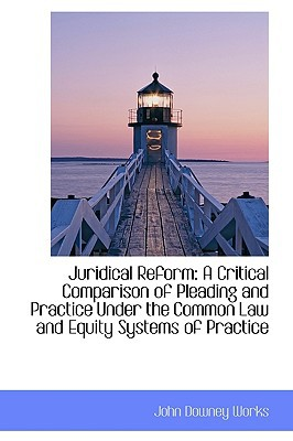 Juridical Reform: A Critical Comparison of Pleading and Practice Under the Common Law and Eq... book written by John Downey Works