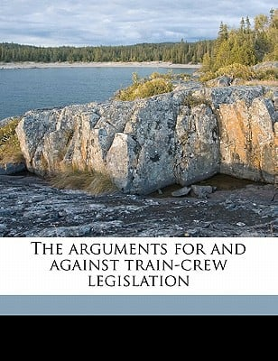 The Arguments for and Against Train-Crew Legislation book written by Association of American Railroads Burea