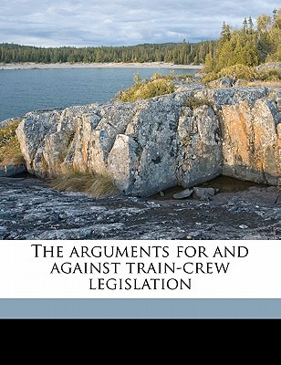 The Arguments for and Against Train-Crew Legislation written by Association of American Railroads Burea