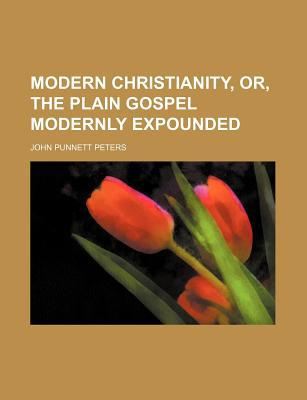 Modern Christianity, Or, the Plain Gospel Modernly Expounded book written by Peters, John Punnett