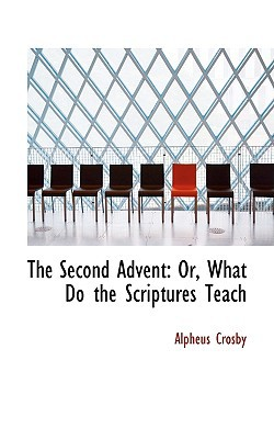 The Second Advent: Or, What Do the Scriptures Teach written by Crosby, Alpheus