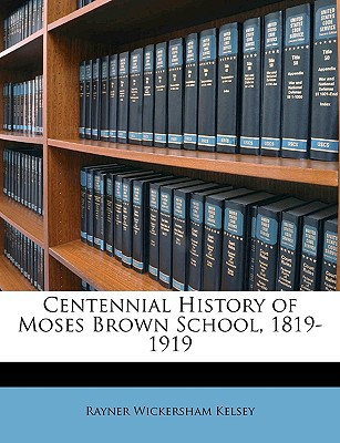 Centennial History of Moses Brown School, 1819-1919 book written by Kelsey, Rayner Wickersham