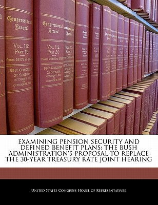 Examining Pension Security and Defined Benefit Plans: The Bush Administration's Proposal to Replace the 30-Year Treasury Rate Joint Hearing written by United States Congress House of Represen