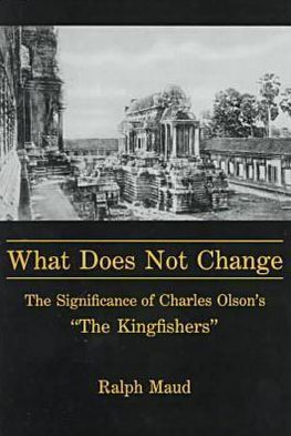 "What Does Not Change?: The Significance of Charles Olson's ""the Kingfishers"" book written by Ralph Maud"