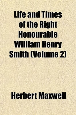 Life and Times of the Right Honourable William Henry Smith (Volume 2) book written by Maxwell, Herbert