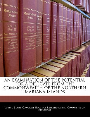 An Examination of the Potential for a Delegate from the Commonwealth of the Northern Mariana Islands written by United States Congress House of Represen
