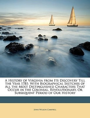 A   History of Virginia from Its Discovery Till the Year 1781: With Biographical Sketches of All the Most Distinguished Characters That Occur in the C book written by Campbell, John Wilson