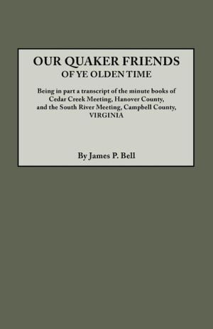 Our Quaker Friends of Ye Olden Time: Being in Part a Transcript of the Minute Books of Cedar Creek Meeting, Hanover County, and the South River Meeting, Campbell County, Va book written by James Pinkney Pleasant Bell