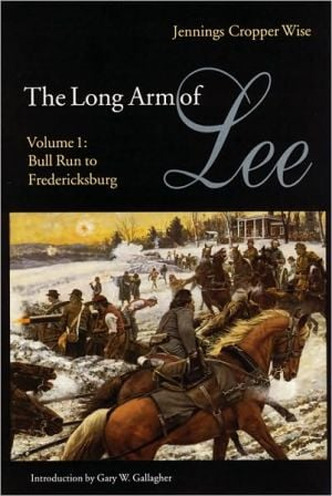The Long Arm of Lee: Bull Run to Fredricksburg - The History of the Artillery of the Army of Northern Virginia, Vol. 1 book written by Jennings Cropper Wise
