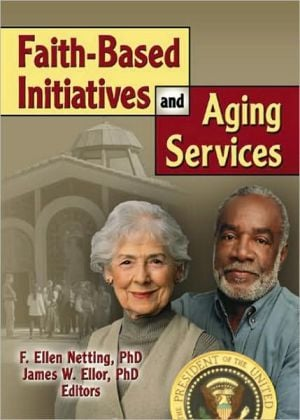Faith-Based Initiatives and Aging Services book written by James W Ellor